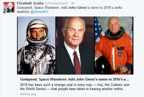 "<blockquote class=""twitter-tweet"" data-lang=""en""><p lang=""en"" dir=""ltr"">Godspeed, Space Wanderer: Add John Glenn's name to 2016's awful deathlist <a href=""https://twitter.com/AleteiaEN"">@AleteiaEn</a> <a href=""https://t.co/fTCwDRYRva"">https://t.co/fTCwDRYRva</a></p>— Elizabeth Scalia (@TheAnchoress) <a href=""https://twitter.com/TheAnchoress/status/806971579301265412"">December 8, 2016</a></blockquote> <script async src=""//platform.twitter.com/widgets.js"" charset=""utf-8""></script>"
